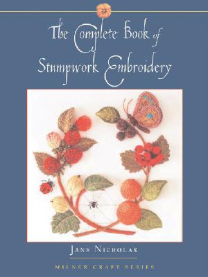 The Complete Book Of Stumpwork Embroidery By Nicholas, Jane
